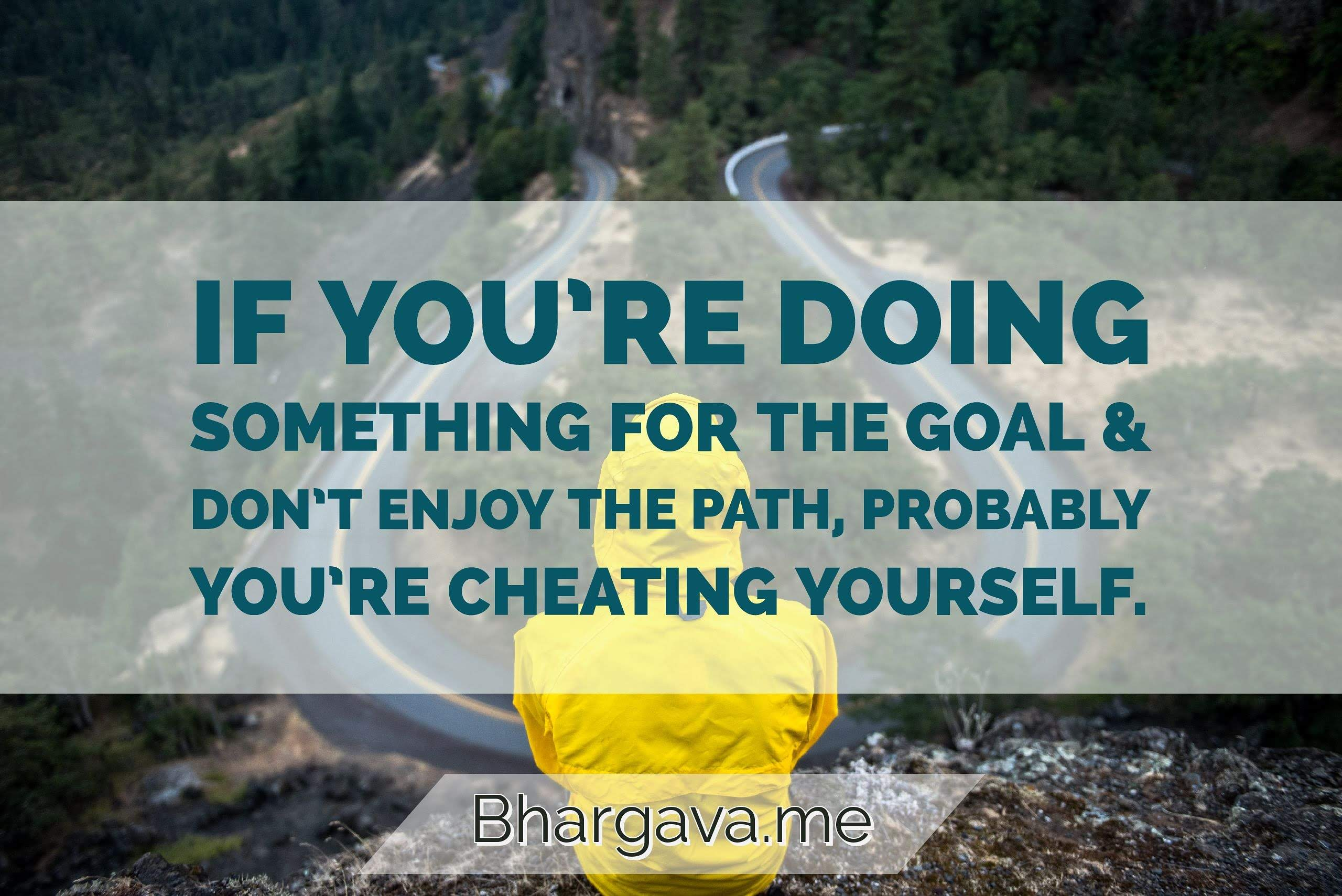 If you are doing something for the goal and not enjoying the path probably you are cheating yourself